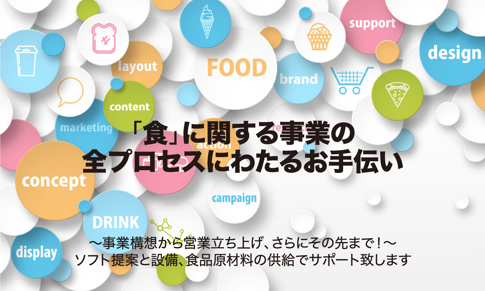 「食」に関する事業の全プロセスにわたるお手伝い 事業構想から営業立ち上げ、さらにその先まで!ソフト提案と設備、食品原材料の供給でサポート致します